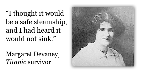 I thought it would be a safe steamship, and I had heard it would not sink. -Margaret Devaney, Titanic survivor